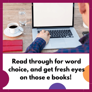 working on laptop, it says, read through for word choice, get fresh eyes on those e books